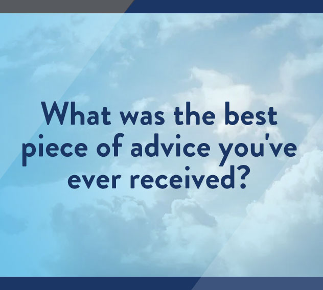 What was the best piece of advice you've ever received?